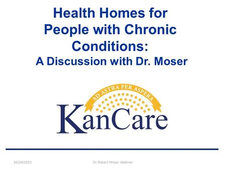 Health Homes for People with Chronic Conditions: A Discussion with Dr. Moser 10/24/2013Dr. Robert Moser Webinar.