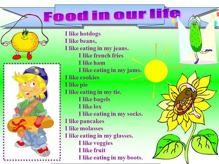 Food in our life I like hotdogs I like beans, I like eating in my jeans.          I like french fries          I like ham          I like eating in my.