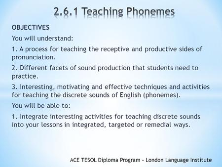 ACE TESOL Diploma Program – London Language Institute OBJECTIVES You will understand: 1. A process for teaching the receptive and productive sides of pronunciation.