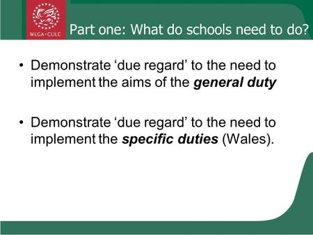 Part one: What do schools need to do? Demonstrate 'due regard' to the need to implement the aims of the general duty Demonstrate 'due regard' to the need.