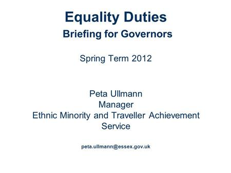 Equality Duties Briefing for Governors Spring Term 2012 Peta Ullmann Manager Ethnic Minority and Traveller Achievement Service