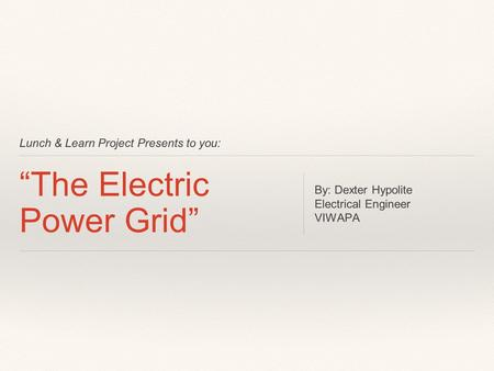 "Lunch & Learn Project Presents to you: ""The Electric Power Grid"" By: Dexter Hypolite Electrical Engineer VIWAPA."