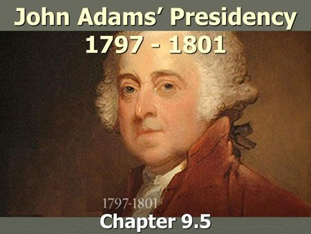 John Adams' Presidency 1797 - 1801 Chapter 9.5. Election of 1796 ► First election with Political Parties  Groups that elect candidates & influence govt.