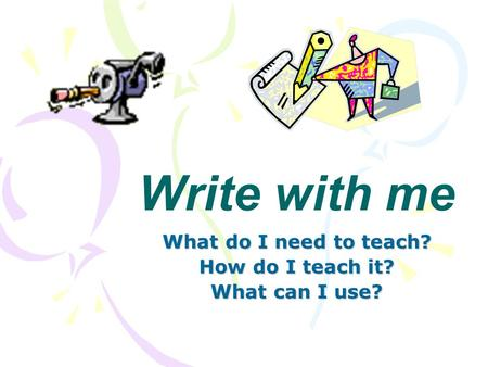Write with me What do I need to teach? How do I teach it? What can I use?