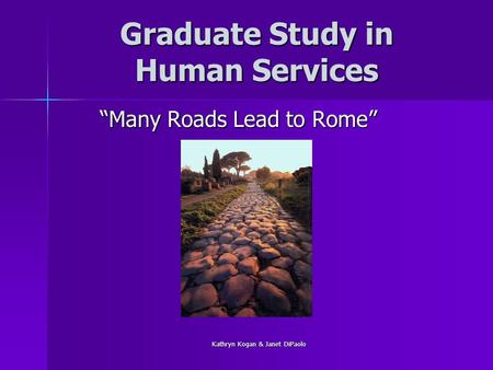 "Kathryn Kogan & Janet DiPaolo Graduate Study in Human Services ""Many Roads Lead to Rome"""