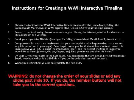 1.Choose the topic for your WWII Interactive Timeline (examples: the Home Front, D-Day,, the Bataan Death March, lives of WWII Figures etc.). On slide.