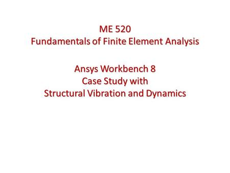 Ansys Workbench 8 Case Study with Structural Vibration and Dynamics ME 520 Fundamentals of Finite Element Analysis.