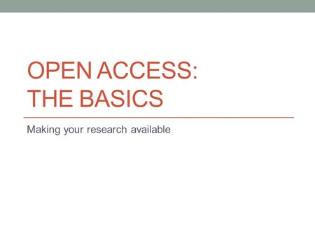 OPEN ACCESS: THE BASICS Making your research available.