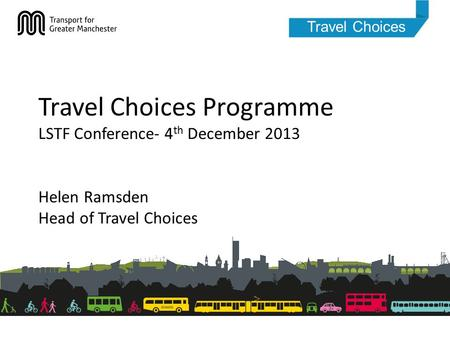 Travel Choices Travel Choices Programme LSTF Conference- 4 th December 2013 Helen Ramsden Head of Travel Choices.