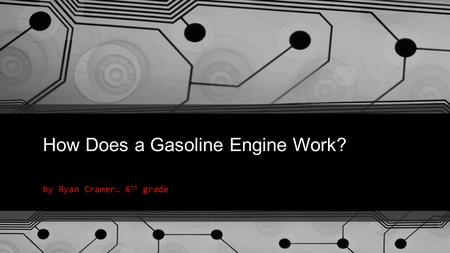 How Does a Gasoline Engine Work? by Ryan Cramer… 6 th grade.