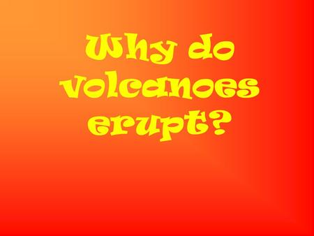 Why do volcanoes erupt? Deep in the earth it is very hot. It is so hot that rocks melt. The melted rock is called magma. The magma is lighter than the.