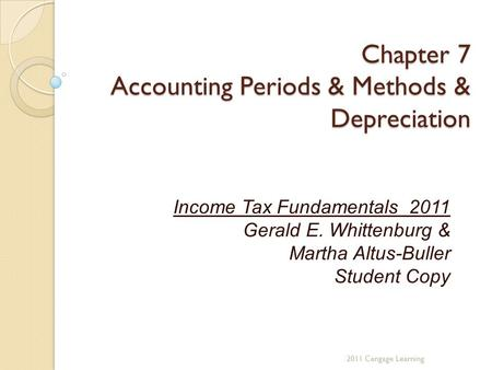 Chapter 7 Accounting Periods & Methods & Depreciation Income Tax Fundamentals 2011 Gerald E. Whittenburg & Martha Altus-Buller Student Copy 2011 Cengage.
