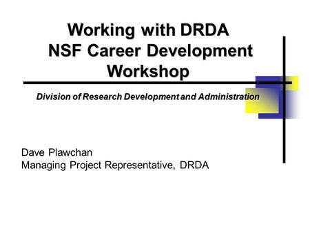 Working with DRDA NSF Career Development Workshop Division of Research Development and Administration Dave Plawchan Managing Project Representative, DRDA.