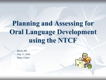 Planning and Assessing for Oral Language Development using the NTCF REAL PD May 11, 2006 Helen Chatto.