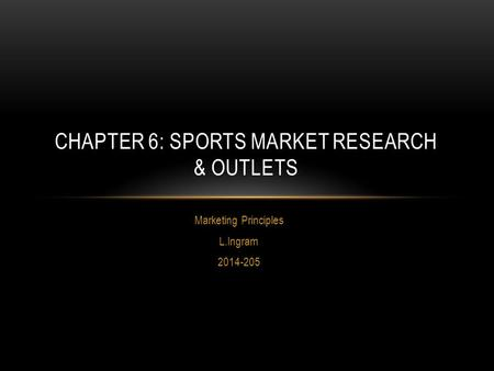 Marketing Principles L.Ingram 2014-205 CHAPTER 6: SPORTS MARKET RESEARCH & OUTLETS.