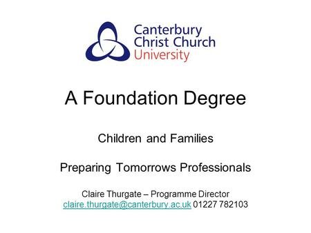 A Foundation Degree Children and Families Preparing Tomorrows Professionals Claire Thurgate – Programme Director
