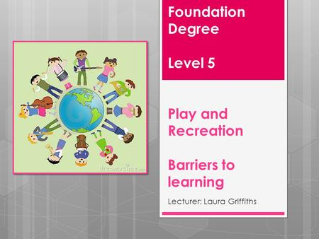 Foundation Degree Level 5 Play and Recreation Barriers to learning Lecturer: Laura Griffiths.