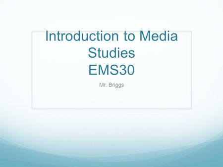 Introduction to Media Studies EMS30 Mr. Briggs. What is Media Studies? Media Studies is a general term used to describe the different educational approaches.