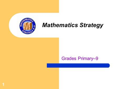 1 Mathematics Strategy Grades Primary–9. 2 Mathematics Strategy The Mathematics Strategy is in its third year, and it grows stronger every year. This.
