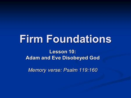 Firm Foundations Lesson 10: Adam and Eve Disobeyed God Memory verse: Psalm 119:160.