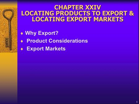 1 CHAPTER XXIV LOCATING PRODUCTS TO EXPORT & LOCATING EXPORT MARKETS  Why Export?  Product Considerations  Export Markets.