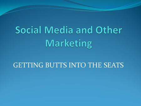 GETTING BUTTS INTO THE SEATS. SOCIAL MEDIA FACTS As of tomorrow Facebook will be 10 years old and has an estimated 1.3 BILLION users Facebook StatisticsData.