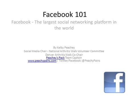 Facebook 101 Facebook - The largest social networking platform in the world By Kelby Peachey Social Media Chair - National Arthritis Walk Volunteer Committee.
