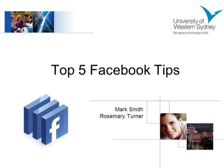 Top 5 Facebook Tips Mark Smith Rosemary Turner. What is Facebook? Users create a personalised profile for themselves and then add people as friends to.