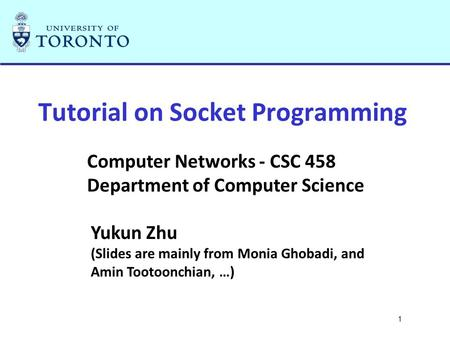1 Tutorial on Socket Programming Computer Networks - CSC 458 Department of Computer Science Yukun Zhu (Slides are mainly from Monia Ghobadi, and Amin Tootoonchian,