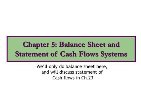 We'll only do balance sheet here, and will discuss statement of Cash flows in Ch.23 Chapter 5: Balance Sheet and Statement of Cash Flows Systems.