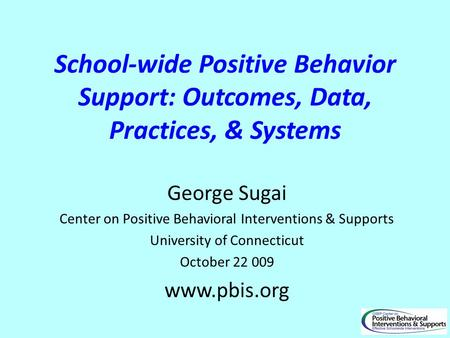 School-wide Positive Behavior Support: Outcomes, Data, Practices, & Systems George Sugai Center on Positive Behavioral Interventions & Supports University.