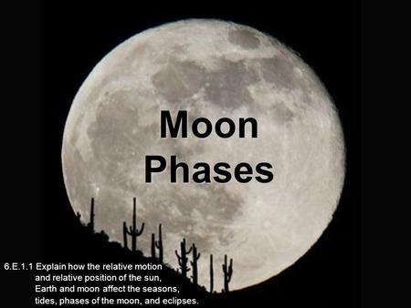 Moon Phases 6.E.1.1 Explain how the relative motion and relative position of the sun, Earth and moon affect the seasons,