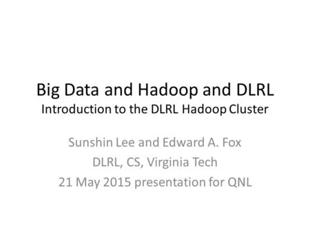 Big Data and Hadoop and DLRL Introduction to the DLRL Hadoop Cluster Sunshin Lee and Edward A. Fox DLRL, CS, Virginia Tech 21 May 2015 presentation for.
