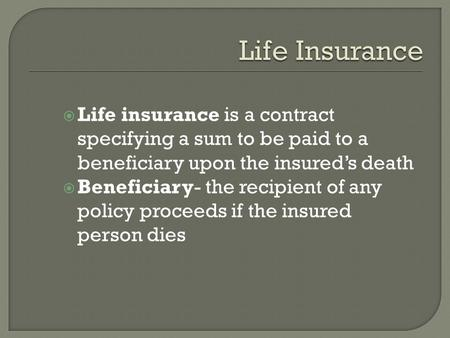  Life insurance is a contract specifying a sum to be paid to a beneficiary upon the insured's death  Beneficiary- the recipient of any policy proceeds.