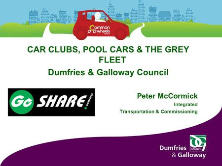 CAR CLUBS, POOL CARS & THE GREY FLEET Dumfries & Galloway Council Peter McCormick Integrated Transportation & Commissioning.