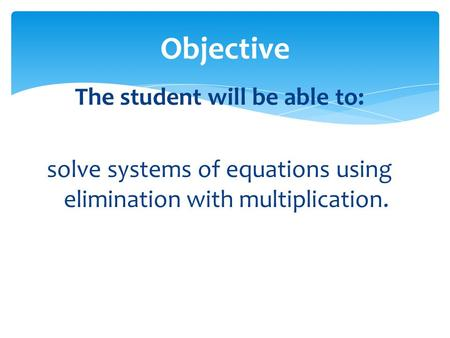 Objective The student will be able to: solve systems of equations using elimination with multiplication.