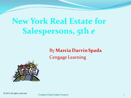 © 2013 All rights reserved. Chapter 6 Real Estate Finance1 New York Real Estate for Salespersons, 5th e By Marcia Darvin Spada Cengage Learning.