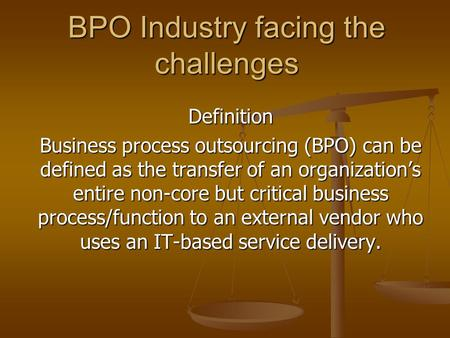 BPO Industry facing the challenges Definition Business process outsourcing (BPO) can be defined as the transfer of an organization's entire non-core but.
