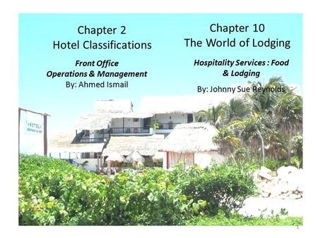 1 Chapter 2 <strong>Hotel</strong> Classifications Front Office Operations & Management By: Ahmed Ismail 1 Hospitality Services : Food & Lodging By: Johnny Sue Reynolds.