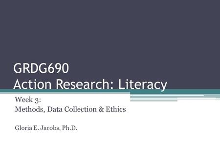 GRDG690 Action Research: Literacy Week 3: Methods, Data Collection & Ethics Gloria E. Jacobs, Ph.D.