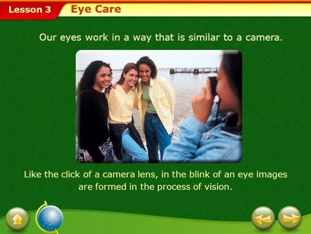 Lesson 3 Our eyes work in a way that is similar to a camera. Like the click of a camera lens, in the blink of an eye images are formed in the process of.