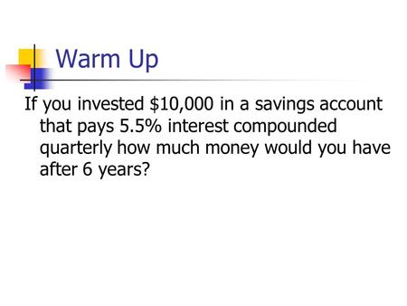 Warm Up If you invested $10,000 in a savings account that pays 5.5% interest compounded quarterly how much money would you have after 6 years?