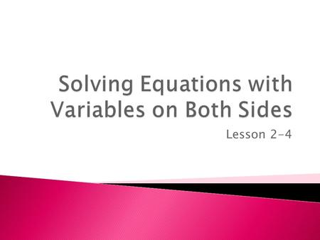 Lesson 2-4. Many equations contain variables on each side. To solve these equations, FIRST use addition and subtraction to write an equivalent equation.