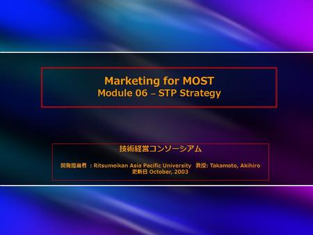 Marketing for MOST Module 06 – STP Strategy 技術経営コンソーシアム 開発担当者 : Ritsumeikan Asia Pacific University 教授 : Takamoto, Akihiro 更新日 October, 2003.