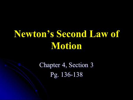 Newton's Second Law of Motion Chapter 4, Section 3 Pg. 136-138.