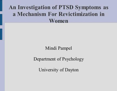 An Investigation of PTSD Symptoms as a Mechanism For Revictimization in Women Mindi Pampel Department of Psychology University of Dayton.