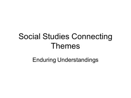 Social Studies Connecting Themes Enduring Understandings.
