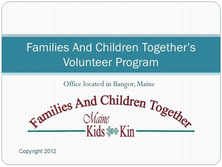 Families And Children Together's Volunteer Program Office located in Bangor, Maine Copyright 2012.