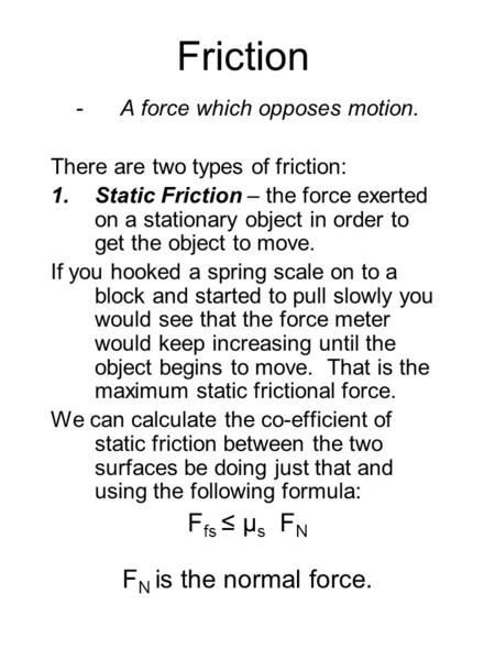 Friction -A force which opposes motion. There are two types of friction: 1.Static Friction – the force exerted on a stationary object in order to get the.