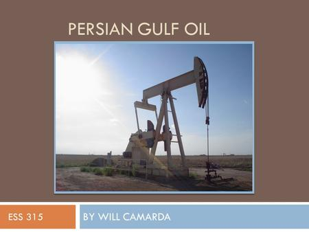 PERSIAN GULF OIL BY WILL CAMARDA ESS 315. Location  The majority of the Persian Gulf Oil Fields are located in the Persian Gulf Basin  Located between.
